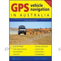 GPS Vehicle Navigation In Australia, 2nd Edition, A Comprehensive Guide for Four-wheel Drivers and Other Navigators by Robert Pepper, 9781876296384.