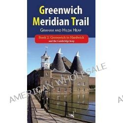 Greenwich Meridian Trail.: Greenwich to Hardwick and the Cambridge Loop Bk. 2, 116 Kilometers - 72 Miles and the Cambridge Loop : 27 Kilometres - 17 Miles by Graham Heap, 9781907499449.