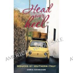 Head Over Heel, Seduced by Southern Italy by Chris Harrison, 9781857885217.