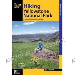 Hiking Yellowstone National Park, A Guide to More Than 100 Great Hikes by Bill Schneider, 9780762772544.