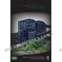 Heritage, Labour and the Working Classes, Key Issues in Cultural Heritage by Laurajane Smith, 9780415618113.