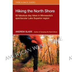 Hiking the North Shore, 50 Fabulous Day Hikes in Minnesota's Spectacular Lake Superior by Andrew Slade, 9780979467523.