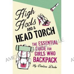 High Heels and a Head Torch, The Essential Guide For Girls Who Backpack by Chelsea Duke, 9780330479714.