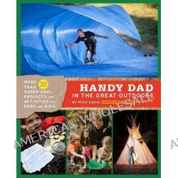Handy Dad in the Great Outdoors, More Than 30 Super-Cool Projects and Activities for Dads and Kids by Todd Davis, 9781452102139.