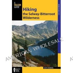 Hiking the Selway-Bitterroot Wilderness, Hiking the Selway-Bitterroot Wilderness by Scott Steinberg, 9780762770892.