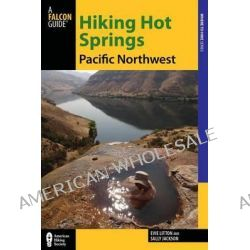 Hiking Hot Springs in the Pacific Northwest, A Guide to the Area's Best Backcountry Hot Springs by Evie Litton, 9780762783700.