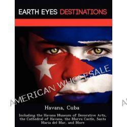 Havana, Cuba, Including the Havana Museum of Decorative Arts, the Cathedral of Havana, the Morro Castle, Santa Maria del Mar, and More by Sam Night, 9781249222972.
