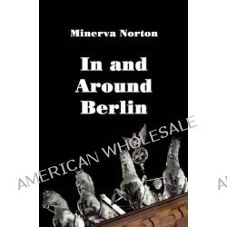 In and Around Berlin by Minerva Norton, 9783861954392.