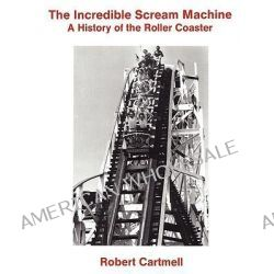 Incredible Scream Machine, A History of the Roller Coaster by Robert Cartmell, 9780879723422.