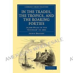 In the Trades, the Tropics, and the Roaring Forties, 14,000 Miles in the Sunbeam In 1883 by Annie Brassey, 9781108024563.