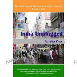 India Unplugged, What Really Happens When You Are Traveling, Living and Working in India by Aurelia Zoss, 9781499550528.