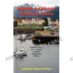 Inside Passage Walking Tours, Exploring Ketchikan, Juneau, Skagway and Sitka by Julianne Chase Patton, 9780615451404.