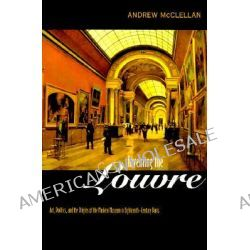 Inventing the Louvre, Art, Politics and the Origins of the Modern Museum in Eighteenth-Century Paris by Andrew McClellan, 9780520221765.