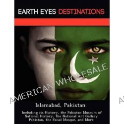 Islamabad, Pakistan, Including Its History, the Pakistan Museum of National History, the National Art Gallery Pakistan, the Faisal Mosque, and More by Dave Knight, 9781249218234.