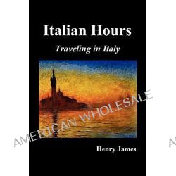Italian Hours, Traveling in Italy with Henry James by Henry James, 9781849026666.