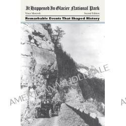 It Happened in Glacier National Park by Vince Moravek, 9780762771899.