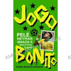 Jogo Bonito, Pele, Neymar and Brazil's Beautiful Game by Henrik Brandao Jonsson, 9780224099899.
