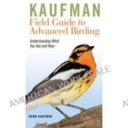 Kaufman Field Guide to Advanced Birding, Understanding What You See and Hear by Kenn Kaufman, 9780547248325.
