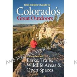 John Fielder's Guide to Colorado's Great Outdoors, Lottery-Funded Parks, Trails, Wildlife Areas & Open Spaces by John Fielder, 9780986000430.