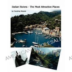 Italian Riviera - The Most Attractive Places, Italian Riviera - The Most Attractive Places by Travelling Wizards, 9781456465766.