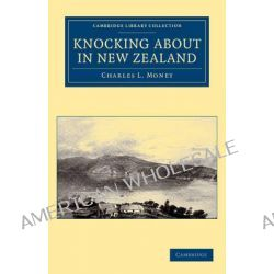 Knocking About in New Zealand by Charles L. Money, 9781108039499.