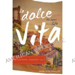 La Dolce Vita (the Sweet Life) in Cortona, Tuscany Italy by Charlotte Phillips, 9781598866193.