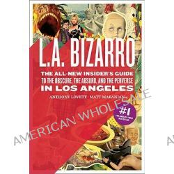 L.A. Bizarro, The All New Insider's Guide to the Obscure, the Absurd, and the Perverse in Los Angeles by Anthony R Lovett, 9780811865111.