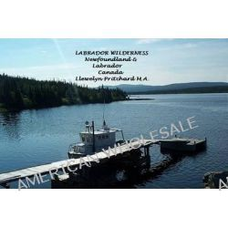 Labrador Wilderness, Newfoundland and Labrador, Canada: Refresh Your Body, Mind and Soul, A Civilization in Wilderness Photo Album by Llewelyn Pritchard M.A., 9781468023886.