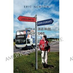 Lands End to John O'Groats with a Bus Pass and a Dog by Eric Newton, 9781456796754.