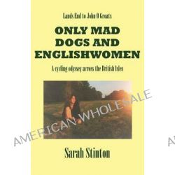 Lands End to John O Groats - Only Mad Dogs and Englishwomen by Sarah Stinton, 9780755204984.