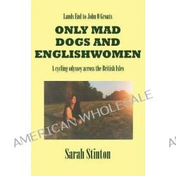 Lands End to John O Groats - Only Mad Dogs and Englishwomen by Sarah Stinton, 9780755204991.