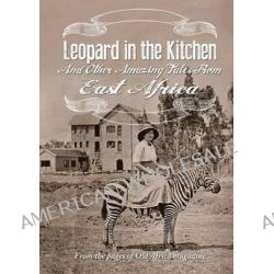 Leopard in the Kitchen, And Other Amazing Tales from East Africa by Old Africa Magazine, 9789966757098.