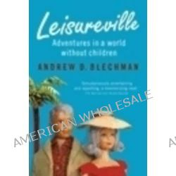 Leisureville, Adventures in a World Without Children by Andrew D. Blechman, 9780702237096.