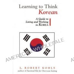 Learning to Think Korean, A Guide to Living and Working in Korea by L.Robert Kohls, 9781877864872.