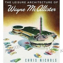 Leisure Architecture of Wayne Mcallister by Chris Nichols, 9781586856991.