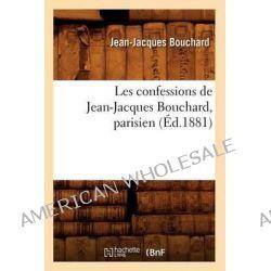 Les Confessions de Jean-Jacques Bouchard, Parisien; (Ed.1881) by Bouchard J J, 9782012574519.