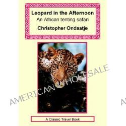 Leopard in the Afternoon - An Africa Tenting Safari by Christopher Ondaatje, 9781590482247.