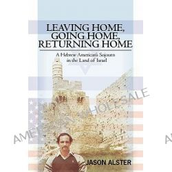 Leaving Home, Going Home, Returning Home, A Hebrew American's Sojourn in the Land of Israel by Jason Alster, 9781439258750.