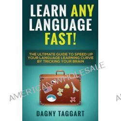 Learn Any Language Fast! - The Ultimate Guide to Speed Up Your Language Learning Curve by Tricking Your Brain (Learn Spanish, French, German, Italian by Dagny Taggart, 9781500828363.