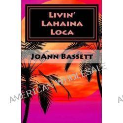 Livin' Lahaina Loca by Joann Bassett, 9781475071061.