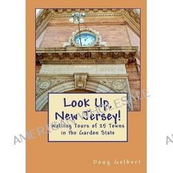 Look Up, New Jersey!, Walking Tours of 25 Towns in the Garden State by Doug Gelbert, 9781935771067.