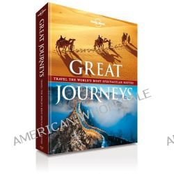 Lonely Planet : Great Journeys, Travel The World's Most Spectacular Routes by Lonely Planet, 9781743217184.