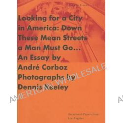 Looking for a City in America, Down Those Mean Streets a Man Must Go by Andre Corboz, 9780892362110.