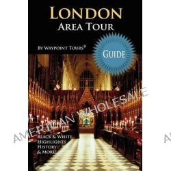 London Area Tour Guide, Your Personal Tour Guide for the London 2012 Olympics & Beyond London Area Travel Adventure! by Waypoint Tours, 9781468197686.