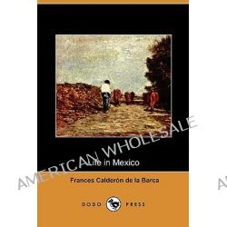 Life in Mexico During a Residence of Two Years in That Country (Dodo Press) by Madame Frances Calderon De La Barca, 9781409931652.