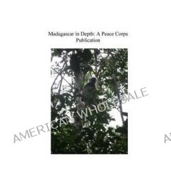 Madagascar in Depth, A Peace Corps Publication by Peace Corps, 9781502349101.
