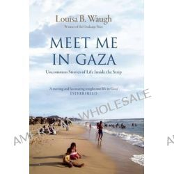 Meet Me in Gaza, Uncommon Stories of Life Inside the Strip by Louisa B. Waugh, 9781908906243.