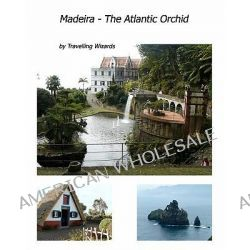 Madeira - The Atlantic Orchid by Travelling Wizards, 9781456411145.