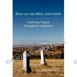 Mad as the Mist and Snow, Exploring Oregon Through Its Cemeteries by Johan Mathiesen, 9780979647550.