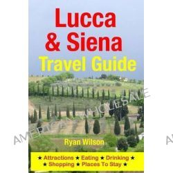 Lucca & Siena Travel Guide, Attractions, Eating, Drinking, Shopping & Places to Stay by Ryan Wilson, 9781500343873.